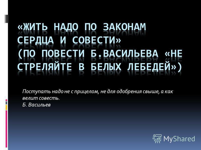Поступать надо не с прицелом, не для одобрения свыше, а как велит совесть. Б. Васильев
