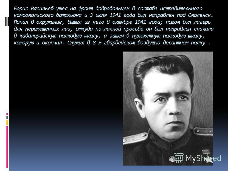 Борис Васильев ушел на фронт добровольцем в составе истребительного комсомольского батальона и 3 июля 1941 года был направлен под Смоленск. Попал в окружение, вышел из него в октябре 1941 года; потом был лагерь для перемещенных лиц, откуда по личной