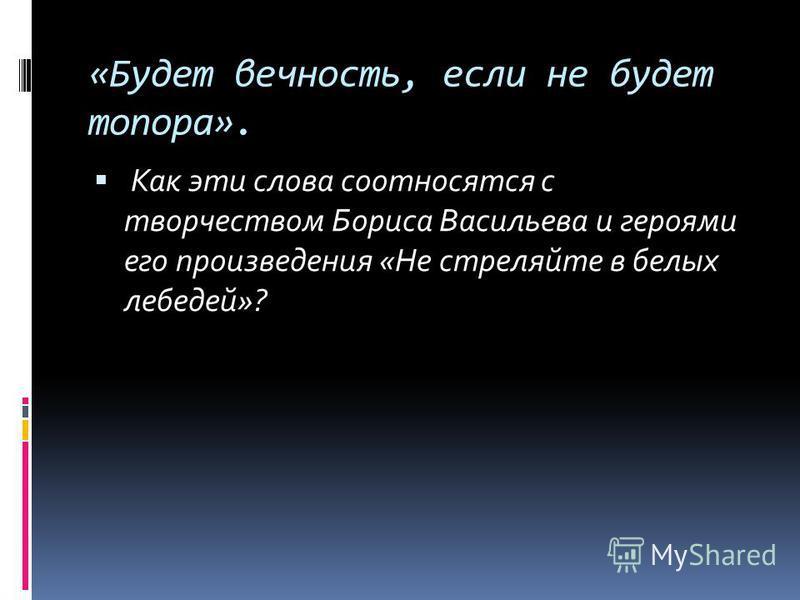 «Будет вечность, если не будет топора». Как эти слова соотносятся с творчеством Бориса Васильева и героями его произведения «Не стреляйте в белых лебедей»?