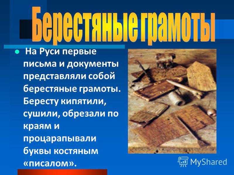 На Руси первые письма и документы представляли собой берестяные грамоты. Бересту кипятили, сушили, обрезали по краям и процарапывали буквы костяным «писалом».