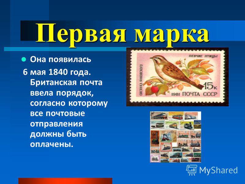 Первая марка Она появилась 6 мая 1840 года. Британская почта ввела порядок, согласно которому все почтовые отправления должны быть оплачены.
