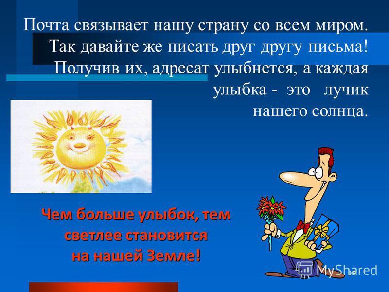 Чем больше улыбок, тем светлее становится на нашей Земле! 19 Почта связывает нашу страну со всем миром. Так давайте же писать друг другу письма! Получив их, адресат улыбнется, а каждая улыбка - это лучик нашего солнца.