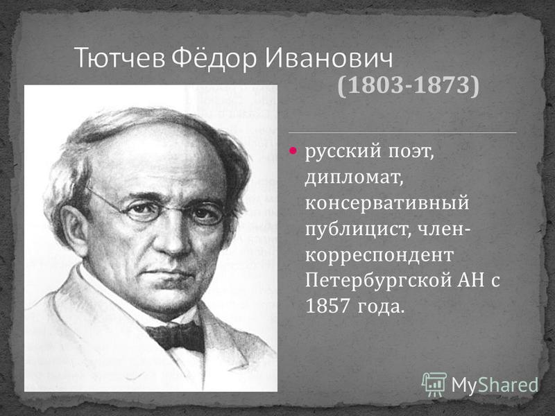 русский поэт, дипломат, консервативный публицист, член- корреспондент Петербургской АН с 1857 года. (1803-1873)
