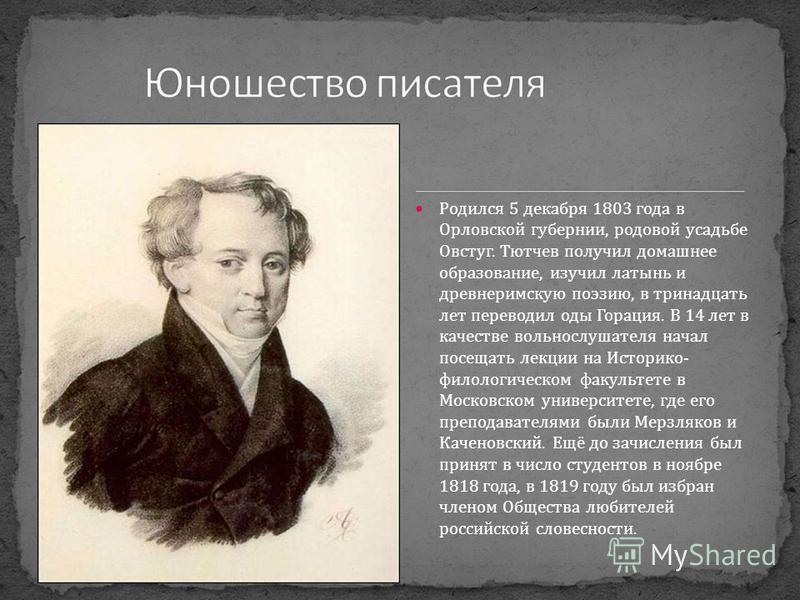 Родился 5 декабря 1803 года в Орловской губернии, родовой усадьбе Овстуг. Тютчев получил домашнее образование, изучил латынь и древнеримскую поэзию, в тринадцать лет переводил оды Горация. В 14 лет в качестве вольнослушателя начал посещать лекции на