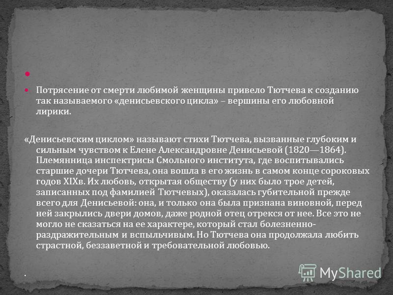 Потрясение от смерти любимой женщины привело Тютчева к созданию так называемого «денисьевского цикла» – вершины его любовной лирики. «Денисьевским циклом» называют стихи Тютчева, вызванные глубоким и сильным чувством к Елене Александровне Денисьевой