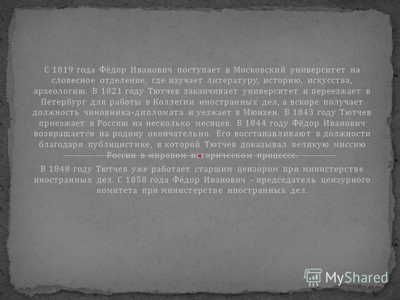 С 1819 года Фёдор Иванович поступает в Московский университет на словесное отделение, где изучает литературу, историю, искусства, археологию. В 1821 году Тютчев заканчивает университет и переезжает в Петербург для работы в Коллегии иностранных дел, а
