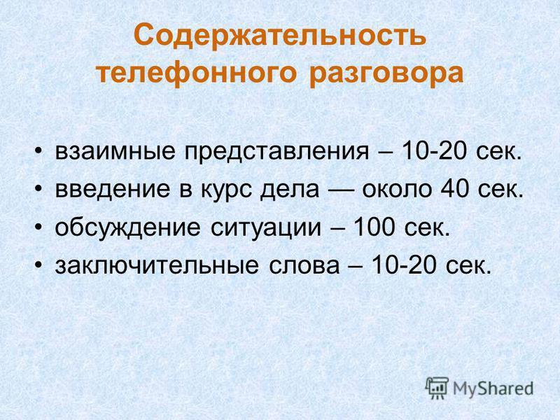 Содержательность телефонного разговора взаимные представления – 10-20 сек. введение в курс дела около 40 сек. обсуждение ситуации – 100 сек. заключительные слова – 10-20 сек.