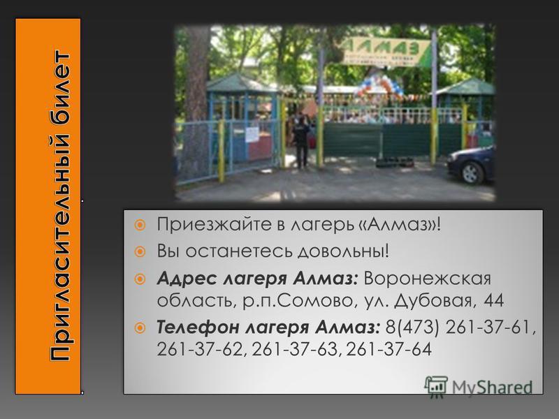 Приезжайте в лагерь «Алмаз»! Вы останетесь довольны! Адрес лагеря Алмаз: Воронежская область, р.п.Сомово, ул. Дубовая, 44 Телефон лагеря Алмаз: 8(473) 261-37-61, 261-37-62, 261-37-63, 261-37-64 Приезжайте в лагерь «Алмаз»! Вы останетесь довольны! Адр