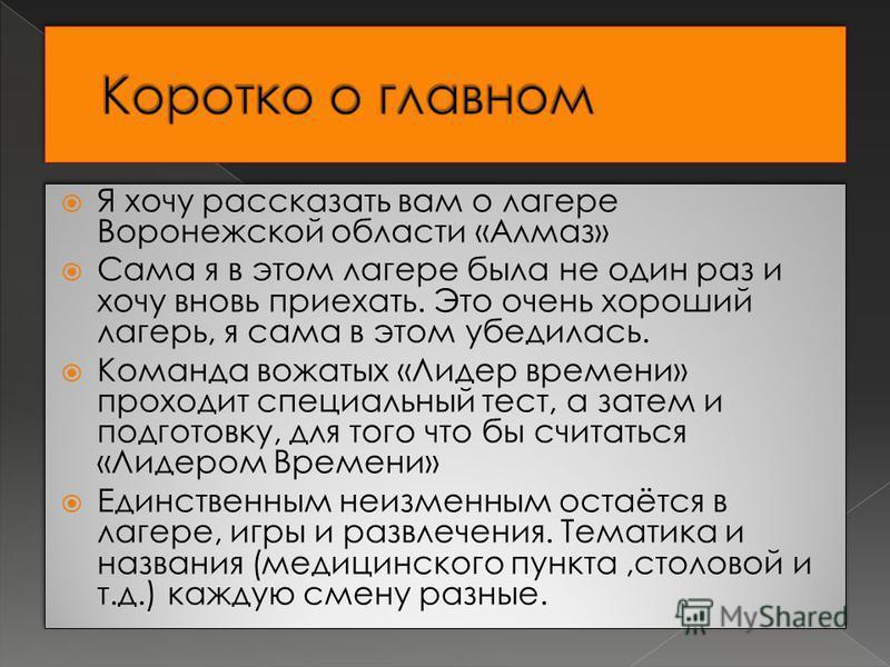 Я хочу рассказать вам о лагере Воронежской области «Алмаз» Сама я в этом лагере была не один раз и хочу вновь приехать. Это очень хороший лагерь, я сама в этом убедилась. Команда вожатых «Лидер времени» проходит специальный тест, а затем и подготовку