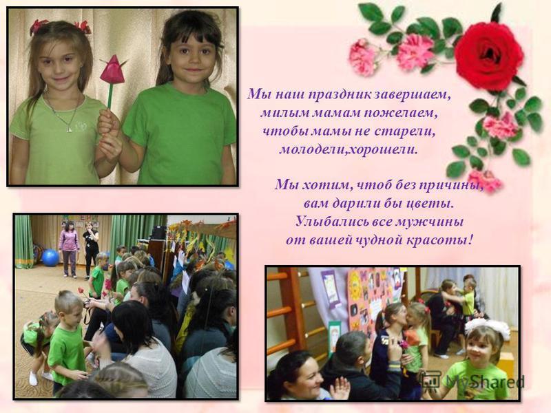 Мы наш праздник завершаем, милым мамам пожелаем, чтобы мамы не старели, молодели,хорошели. Мы хотим, чтоб без причины, вам дарили бы цветы. Улыбались все мужчины от вашей чудной красоты!