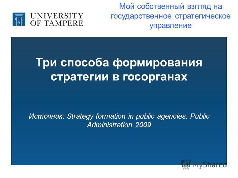 Три способа формирования стратегии в госорганах Источник: Strategy formation in public agencies. Public Administration 2009 Мой собственный взгляд на государственное стратегическое управление