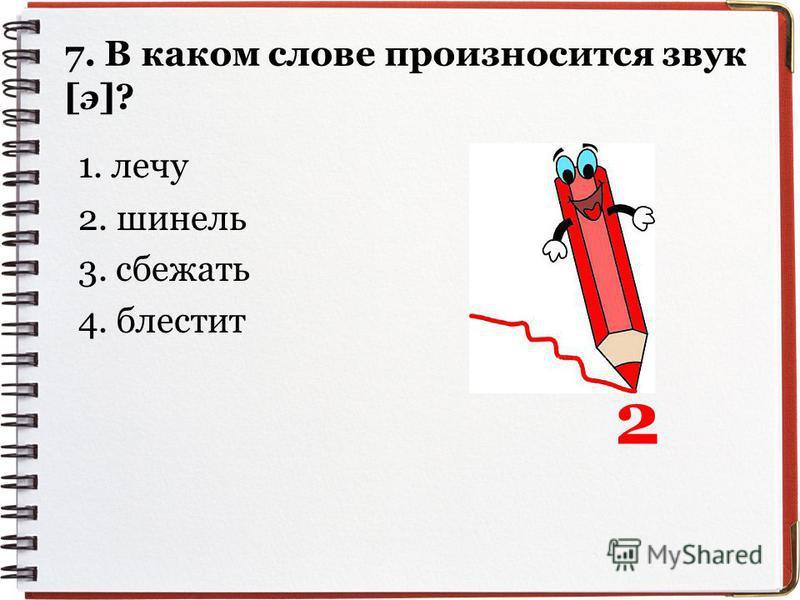 7. В ккаком слове произносится звук [э]? 1. лечу 2. шинель 3. сбежать 4. блестит 2