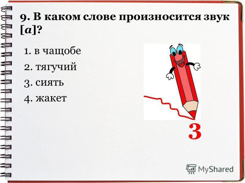 9. В ккаком слове произносится звук [а]? 1. в чащобе 2. тягучий 3. сиять 4. жкакет 3