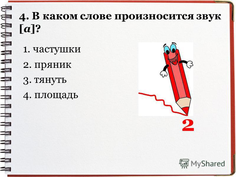 4. В ккаком слове произносится звук [а]? 1. частушки 2. пряник 3. тянуть 4. площадь 2