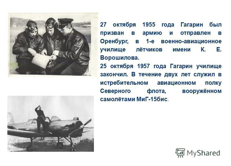 27 октября 1955 года Гагарин был призван в армию и отправлен в Оренбург, в 1-е военно-авиационное училище лётчиков имени К. Е. Ворошилова. 25 октября 1957 года Гагарин училище закончил. В течение двух лет служил в истребительном авиационном полку Сев