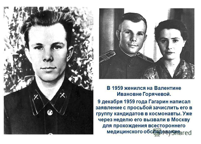 В 1959 женился на Валентине Ивановне Горячевой. 9 декабря 1959 года Гагарин написал заявление с просьбой зачислить его в группу кандидатов в космонавты. Уже через неделю его вызвали в Москву для прохождения всестороннего медицинского обследования.