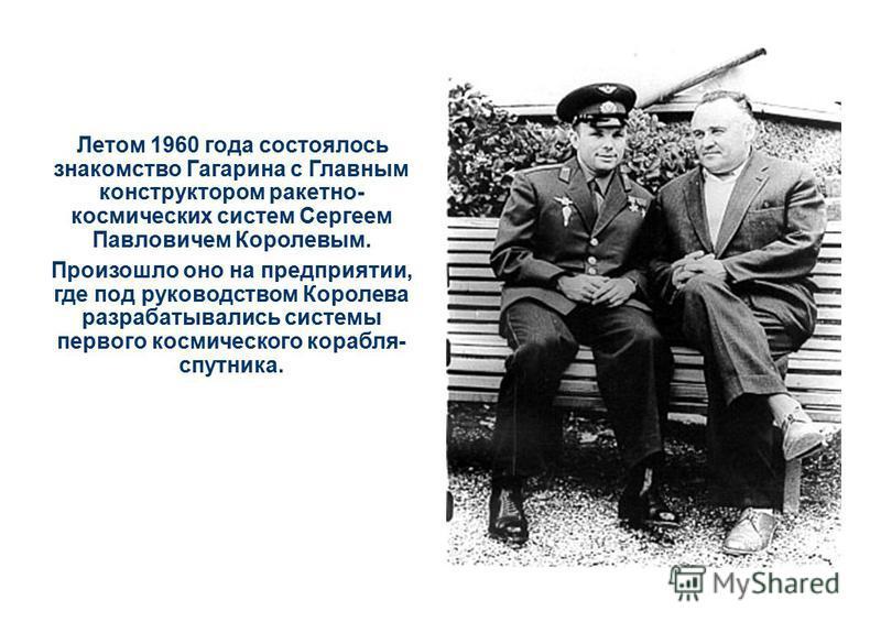 Летом 1960 года состоялось знакомство Гагарина с Главным конструктором ракетно- космических систем Сергеем Павловичем Королевым. Произошло оно на предприятии, где под руководством Королева разрабатывались системы первого космического корабля- спутник