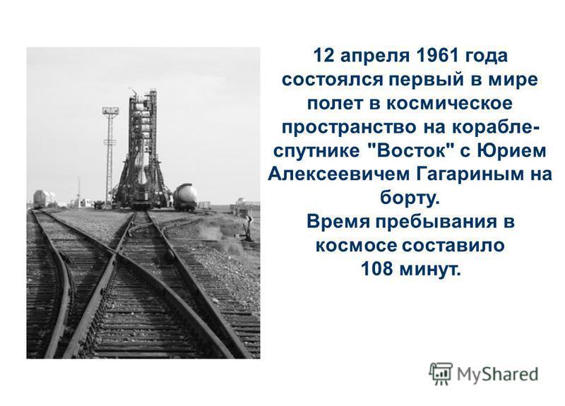 12 апреля 1961 года состоялся первый в мире полет в космическое пространство на корабле- спутнике Восток с Юрием Алексеевичем Гагариным на борту. Время пребывания в космосе составило 108 минут.