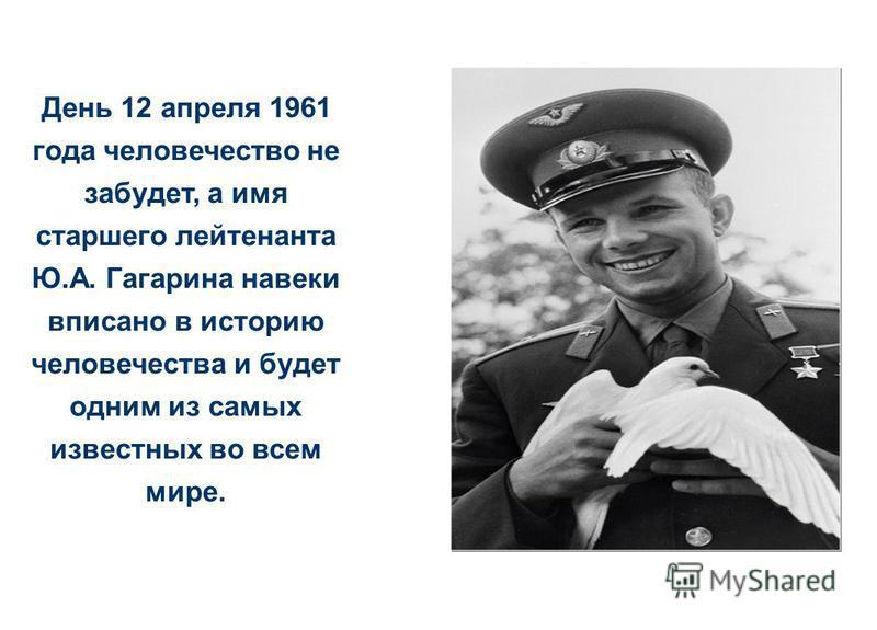 День 12 апреля 1961 года человечество не забудет, а имя старшего лейтенанта Ю.А. Гагарина навеки вписано в историю человечества и будет одним из самых известных во всем мире.