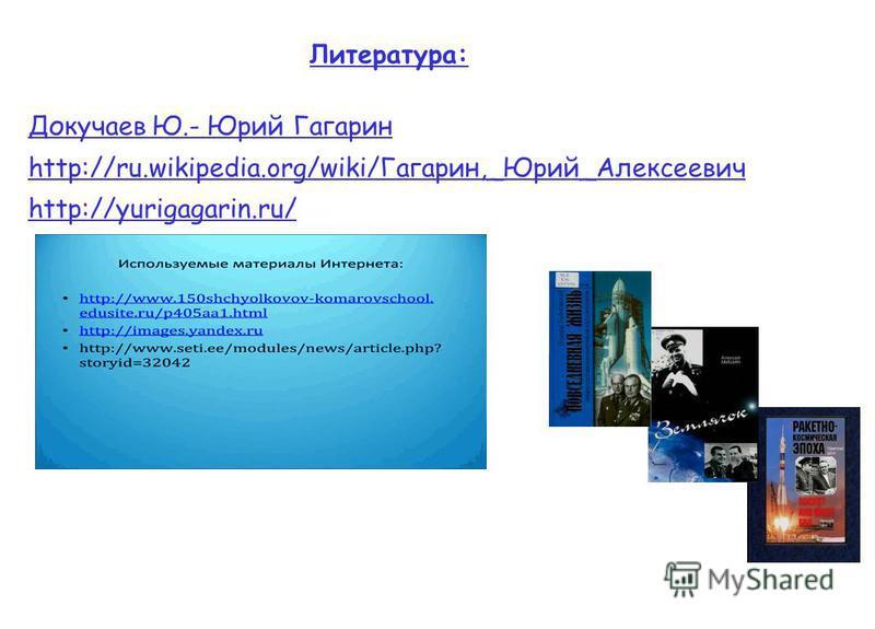 Литература: Докучаев Ю.- Юрий Гагарин http://ru.wikipedia.org/wiki/Гагарин,_Юрий_Алексеевич http://yurigagarin.ru/