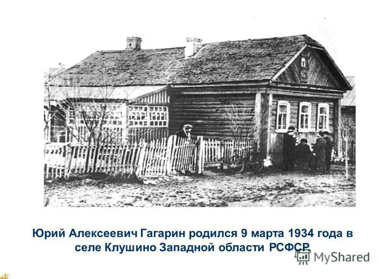 Юрий Алексеевич Гагарин родился 9 марта 1934 года в селе Клушино Западной области РСФСР.