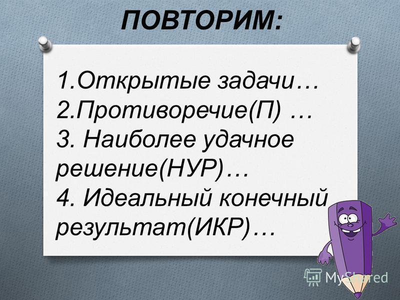 ПОВТОРИМ : 1. Открытые задачи … 2. Противоречие ( П ) … 3. Наиболее удачное решение ( НУР )… 4. Идеальный конечный результат ( ИКР )…