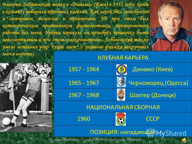 Валерий Лобановский попал в «Динамо» (Киев) в 1955 году, когда в команду набирали коренных киевлян. Как игрок был своеобразен и своенравен, вынослив и тренирован. Но при этом был категорическим противником физподготовки, тренировочной работы без мяча