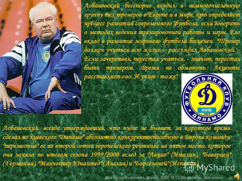 Лобановский бесспорно входил в немногочисленную группу тех тренеров в Европе и в мире, кто определяет процесс развития современного футбола, если говорить о методах ведения тренировочной работы и игры. Его вклад в развитие мирового футбола бесценен.