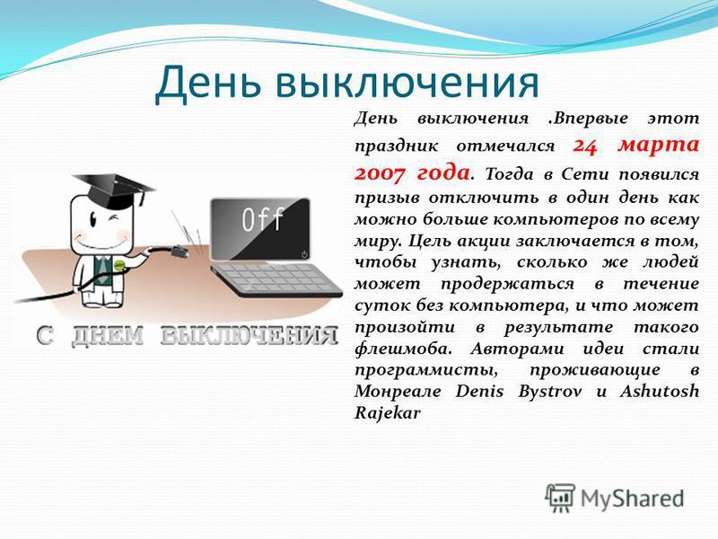 День выключения День выключения.Впервые этот праздник отмечался 24 марта 2007 года. Тогда в Сети появился призыв отключить в один день как можно больше компьютеров по всему миру. Цель акции заключается в том, чтобы узнать, сколько же людей может прод