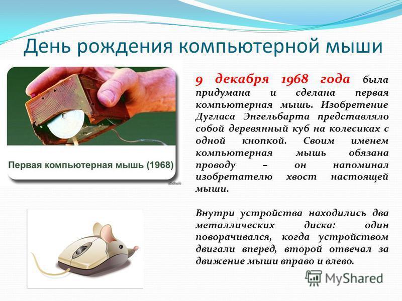 День рождения компьютерной мыши 9 декабря 1968 года была придумана и сделана первая компьютерная мышь. Изобретение Дугласа Энгельбарта представляло собой деревянный куб на колесиках с одной кнопкой. Своим именем компьютерная мышь обязана проводу – он