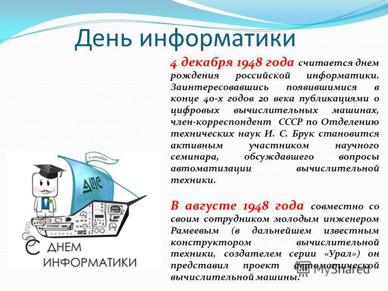 День информатики 4 декабря 1948 года считается днем рождения российской информатики. Заинтересовавшись появившимися в конце 40-х годов 20 века публикациями о цифровых вычислительных машинах, член-корреспондент СССР по Отделению технических наук И. С.