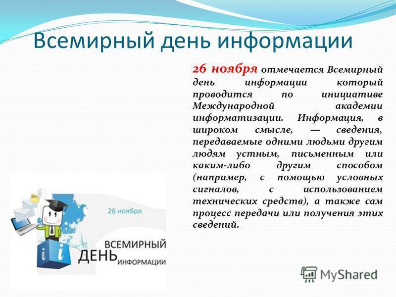 Всемирный день информации 26 ноября отмечается Всемирный день информации который проводится по инициативе Международной академии информатизации. Информация, в широком смысле, сведения, передаваемые одними людьми другим людям устным, письменным или ка