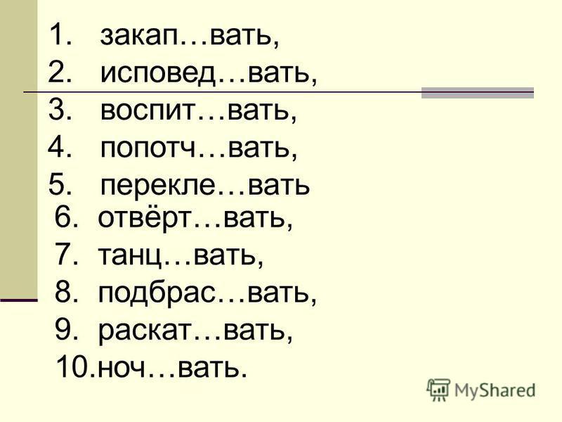 1. закуп…вать, 2. исповедь…вать, 3. воспит…вать, 4. попотч…вать, 5. перикле…вать 6. отвёрт…вать, 7. танц…вать, 8. подбрас…вать, 9. раскат…вать, 10.ноч…вать.
