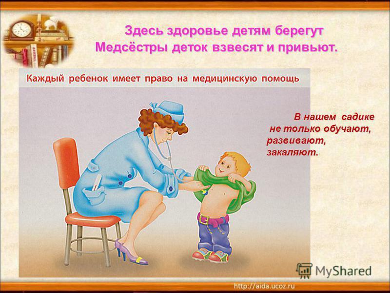 Здесь здоровье детям берегут Медсёстры деток взвесят и привьют. Здесь здоровье детям берегут Медсёстры деток взвесят и привьют. В нашем садике не только обучают, не только обучают, развивают, закаляют.