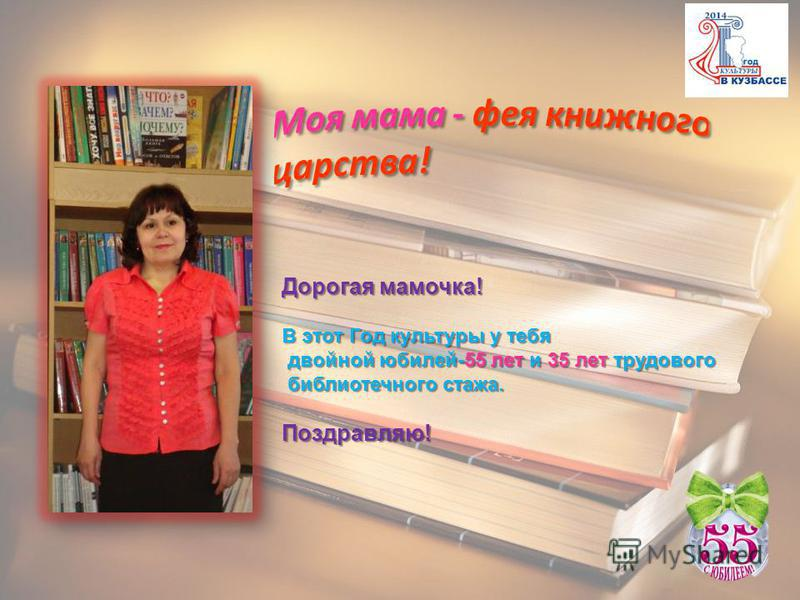 Дорогая мамочка! В этот Год культуры у тебя двойной юбилей-55 лет и 35 лет трудового двойной юбилей-55 лет и 35 лет трудового библиотечного стажа. библиотечного стажа. Поздравляю!