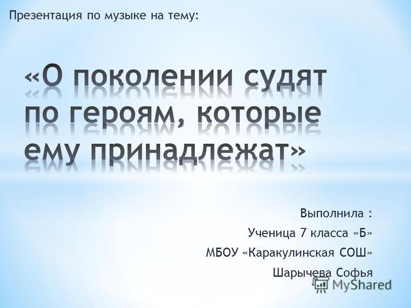 Презентация по музыке на тему: Выполнила : Ученица 7 класса «Б» МБОУ «Каракулинская СОШ» Шарычева Софья