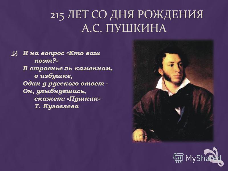 215 ЛЕТ СО ДНЯ РОЖДЕНИЯ А.С. ПУШКИНА И на вопрос «Кто ваш поэт?» В строенье ль каменном, в избушке, Один у русского ответ - Он, улыбнувшись, скажет: «Пушкин» Т. Кузовлева