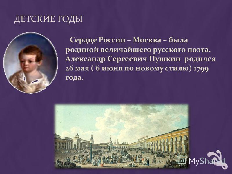 ДЕТСКИЕ ГОДЫ Сердце России – Москва – была родиной величайшего русского поэта. Александр Сергеевич Пушкин родился 26 мая ( 6 июня по новому стилю) 1799 года.