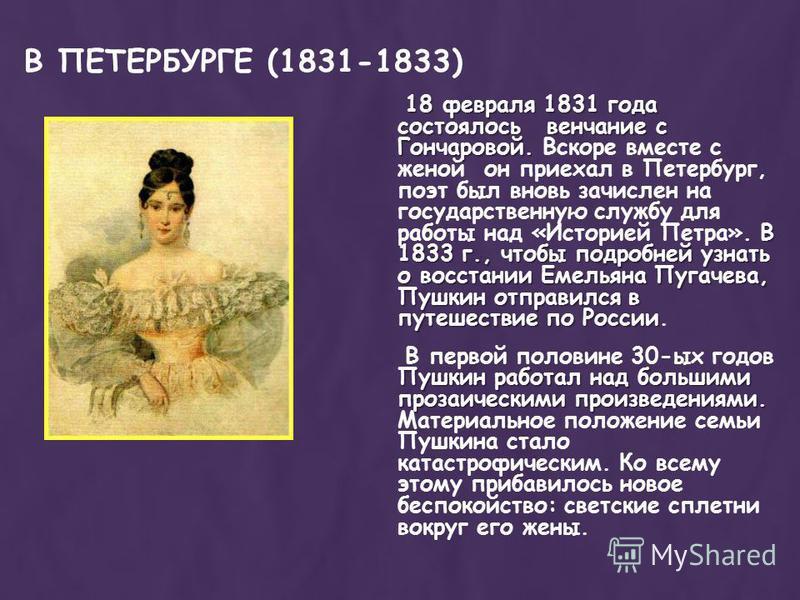 18 февраля 1831 года состоялось венчание с Гончаровой. В 1833 г., чтобы подробней узнать о восстании Емельяна Пугачева, Пушкин отправился в путешествие по России 18 февраля 1831 года состоялось венчание с Гончаровой. Вскоре вместе с женой он приехал