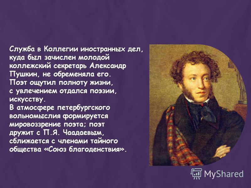 Служба в Коллегии иностранных дел Служба в Коллегии иностранных дел, куда был зачислен молодой коллежский секретарь Александр Пушкин, не обременяла его. Поэт ощутил полноту жизни, с увлечением отдался поэзии, искусству. В атмосфере петербургского вол