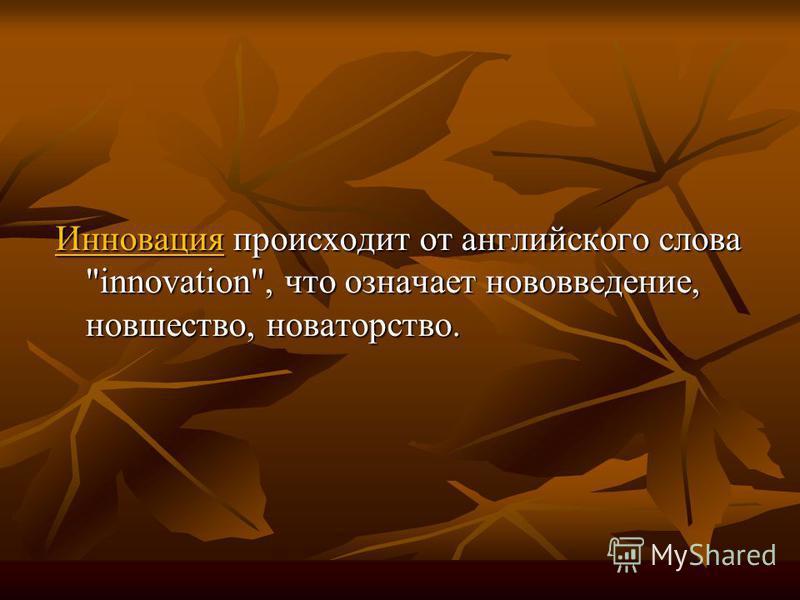 Инновация происходит от английского слова innovation, что означает нововведение, новшество, новаторство.