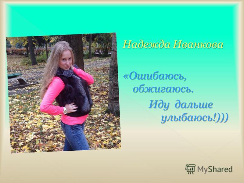 Надежда Иванкова «Ошибаюсь, обжигаюсь. Иду дальше улыбаюсь!))) Иду дальше улыбаюсь!)))