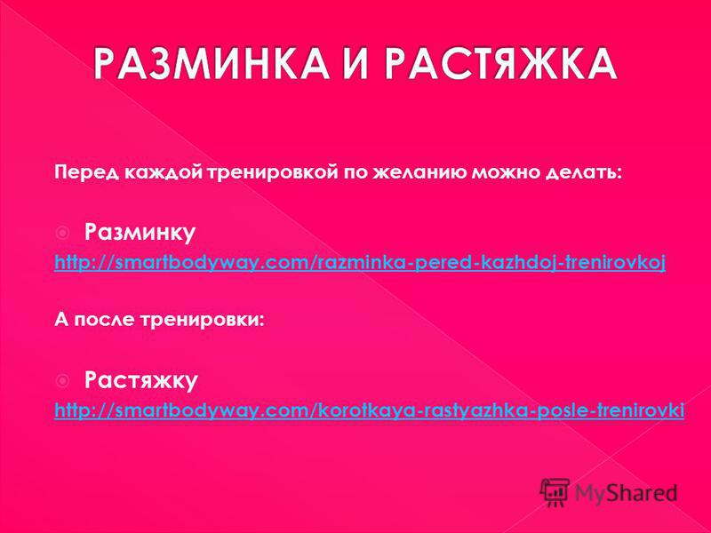 Перед каждой тренировкой по желанию можно делать: Разминку http://smartbodyway.com/razminka-pered-kazhdoj-trenirovkoj А после тренировки: Растяжку http://smartbodyway.com/korotkaya-rastyazhka-posle-trenirovki