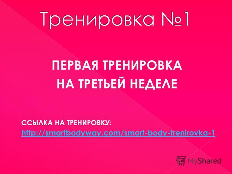 ПЕРВАЯ ТРЕНИРОВКА НА ТРЕТЬЕЙ НЕДЕЛЕ ССЫЛКА НА ТРЕНИРОВКУ: http://smartbodyway.com/smart-body-trenirovka-1