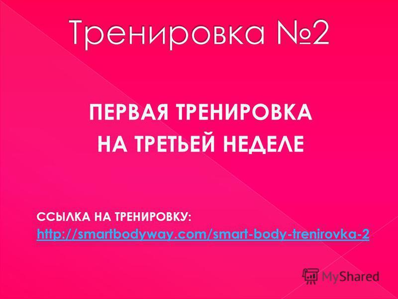 ПЕРВАЯ ТРЕНИРОВКА НА ТРЕТЬЕЙ НЕДЕЛЕ ССЫЛКА НА ТРЕНИРОВКУ: http://smartbodyway.com/smart-body-trenirovka-2