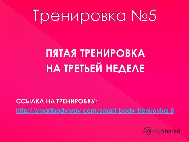 ПЯТАЯ ТРЕНИРОВКА НА ТРЕТЬЕЙ НЕДЕЛЕ ССЫЛКА НА ТРЕНИРОВКУ: http://smartbodyway.com/smart-body-trenirovka-5