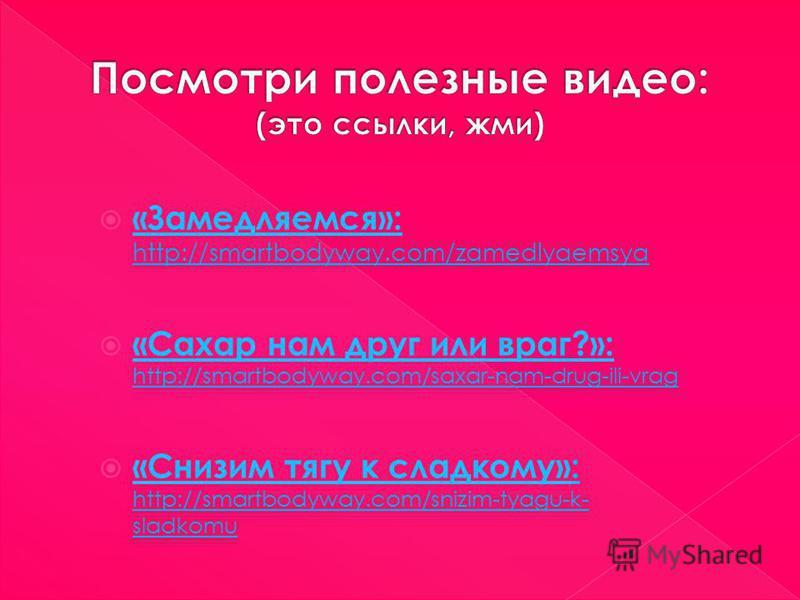 «Замедляемся»: http://smartbodyway.com/zamedlyaemsya «Замедляемся»: «Сахар нам друг или враг?»: http://smartbodyway.com/saxar-nam-drug-ili-vrag «Сахар нам друг или враг?»: «Снизим тягу к сладкому»: http://smartbodyway.com/snizim-tyagu-k- sladkomu «Сн