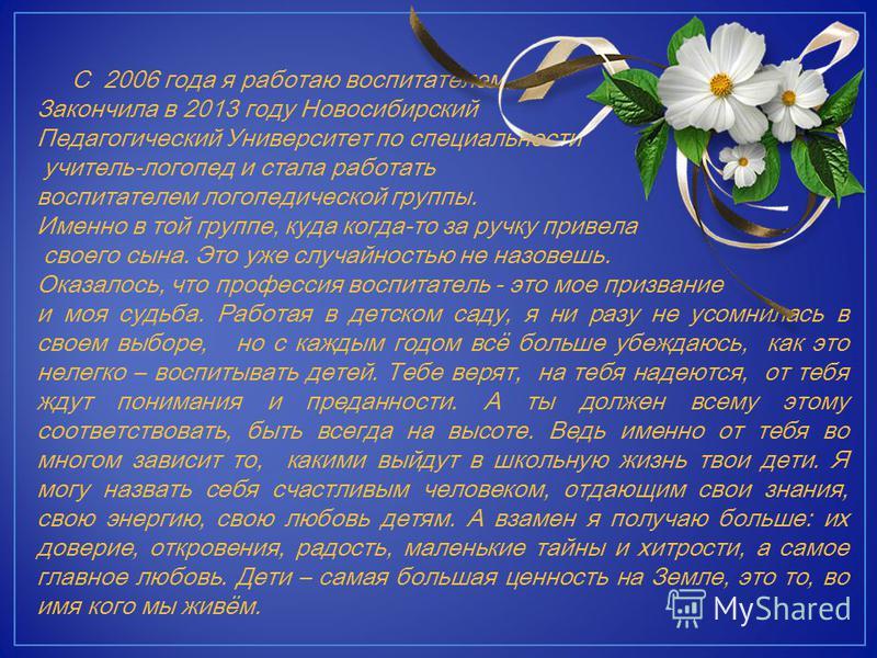 С 2006 года я работаю воспитателем. Закончила в 2013 году Новосибирский Педагогический Университет по специальности учитель-логопед и стала работать воспитателем логопедической группы. Именно в той группе, куда когда-то за ручку привела своего сына.