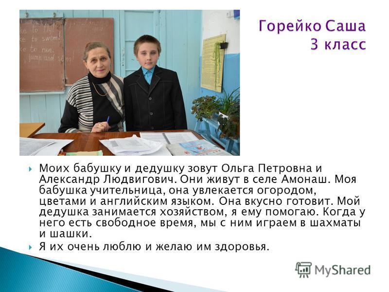 Моих бабушку и дедушку зовут Ольга Петровна и Александр Людвигович. Они живут в селе Амонаш. Моя бабушка учительница, она увлекается огородом, цветами и английским языком. Она вкусно готовит. Мой дедушка занимается хозяйством, я ему помогаю. Когда у