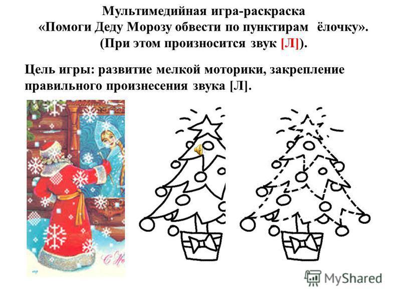 Мультимедийная игра-раскраска «Помоги Деду Морозу обвести по пунктирам ёлочку». (При этом произносится звук [Л]). Цель игры: развитие мелкой моторики, закрепление правильного произнесения звука [Л].